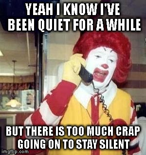 RETURN FROM RETIREMENT | YEAH I KNOW I'VE BEEN QUIET FOR A WHILE BUT THERE IS TOO MUCH CRAP GOING ON TO STAY SILENT | image tagged in ronald mcdonald temp,lynn school watch,retirement | made w/ Imgflip meme maker