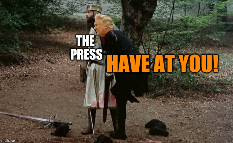 THE PRESS HAVE AT YOU! | image tagged in memes,monty python and the holy grail,fake news,fake president | made w/ Imgflip meme maker