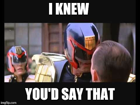 I knew you'd say that. | I KNEW YOU'D SAY THAT | image tagged in judge dredd,dredd,sylvester stallone | made w/ Imgflip meme maker