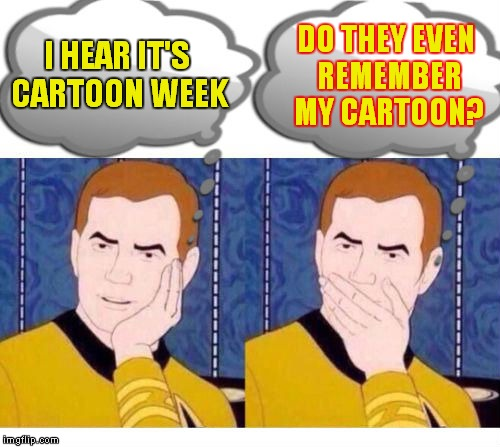 Just had to make this a template ;) | I HEAR IT'S CARTOON WEEK DO THEY EVEN REMEMBER MY CARTOON? | image tagged in deep thoughts with captain kirk | made w/ Imgflip meme maker