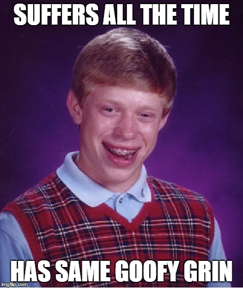 Bad Luck Brian Meme | SUFFERS ALL THE TIME HAS SAME GOOFY GRIN | image tagged in memes,bad luck brian | made w/ Imgflip meme maker