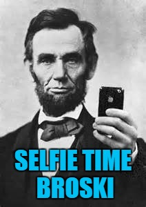 Abe Lincoln With iPhone | SELFIE TIME BROSKI | image tagged in abe lincoln with iphone | made w/ Imgflip meme maker