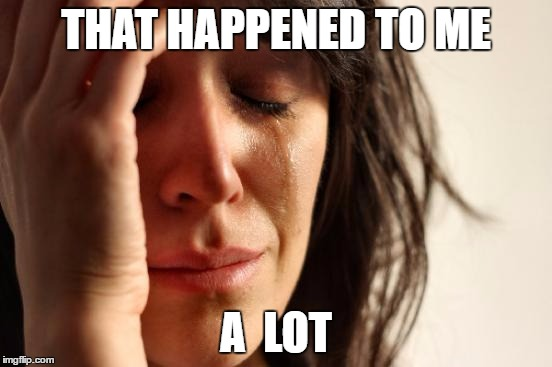 First World Problems Meme | THAT HAPPENED TO ME A  LOT | image tagged in memes,first world problems | made w/ Imgflip meme maker