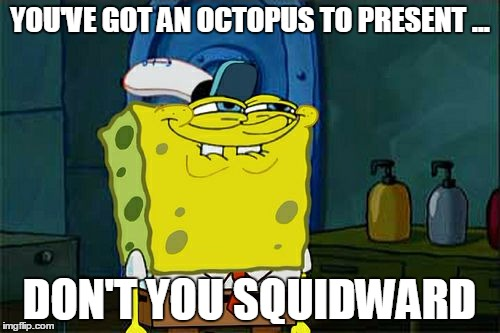 Dont You Squidward Meme | YOU'VE GOT AN OCTOPUS TO PRESENT ... DON'T YOU SQUIDWARD | image tagged in memes,dont you squidward | made w/ Imgflip meme maker