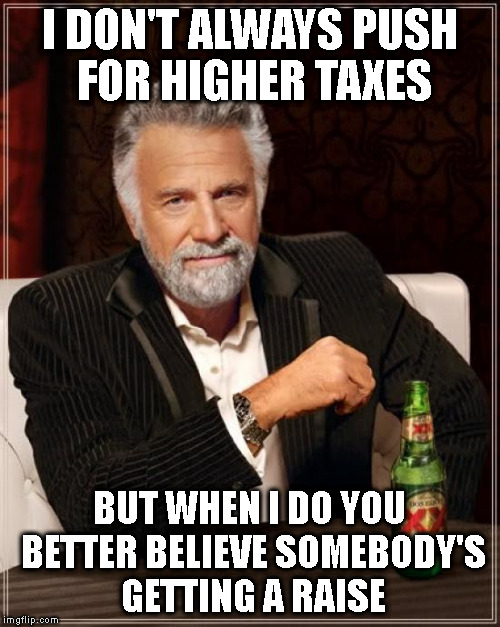 THE EVE OF THE IDES OF MARCH | I DON'T ALWAYS PUSH FOR HIGHER TAXES BUT WHEN I DO YOU BETTER BELIEVE SOMEBODY'S GETTING A RAISE | image tagged in memes,the most interesting man in the world,taxes,school,vote | made w/ Imgflip meme maker