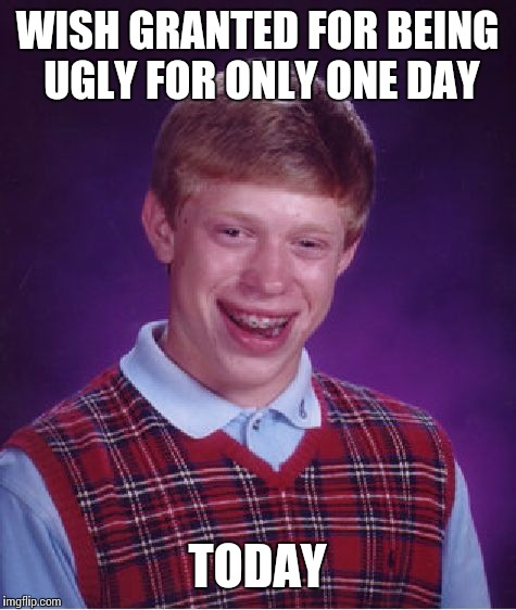 Bad Luck Brian Meme | WISH GRANTED FOR BEING UGLY FOR ONLY ONE DAY TODAY | image tagged in memes,bad luck brian | made w/ Imgflip meme maker