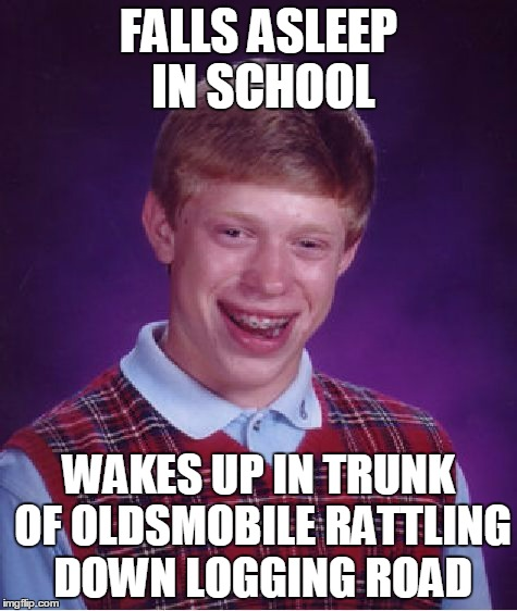 Bad Luck Brian Meme | FALLS ASLEEP IN SCHOOL WAKES UP IN TRUNK OF OLDSMOBILE RATTLING DOWN LOGGING ROAD | image tagged in memes,bad luck brian | made w/ Imgflip meme maker