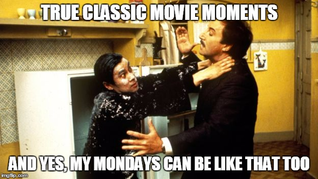 TRUE CLASSIC MOVIE MOMENTS AND YES, MY MONDAYS CAN BE LIKE THAT TOO | made w/ Imgflip meme maker
