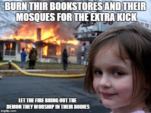 Disaster Girl Meme | BURN THIR BOOKSTORES AND THEIR MOSQUES FOR THE EXTRA KICK LET THE FIRE BRING OUT THE DEMON THEY WORSHIP IN THEIR BODIES | image tagged in memes,disaster girl | made w/ Imgflip meme maker