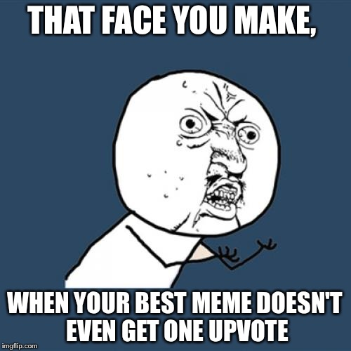 When your best meme doesnt get crap but your crap gets the best | THAT FACE YOU MAKE, WHEN YOUR BEST MEME DOESN'T EVEN GET ONE UPVOTE | image tagged in memes,y u no | made w/ Imgflip meme maker