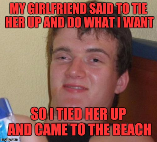 10 Guy Meme | MY GIRLFRIEND SAID TO TIE HER UP AND DO WHAT I WANT SO I TIED HER UP AND CAME TO THE BEACH | image tagged in memes,10 guy | made w/ Imgflip meme maker