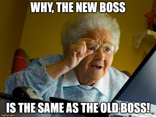 Grandma Finds The Internet Meme | WHY, THE NEW BOSS IS THE SAME AS THE OLD BOSS! | image tagged in memes,grandma finds the internet | made w/ Imgflip meme maker