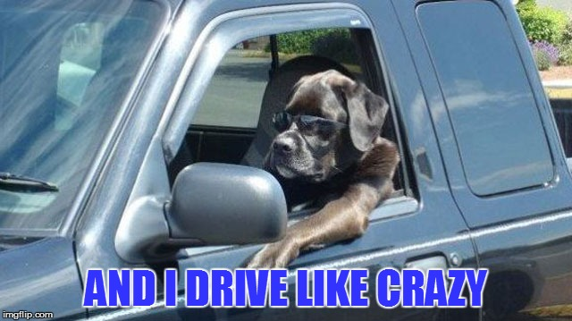 AND I DRIVE LIKE CRAZY | made w/ Imgflip meme maker