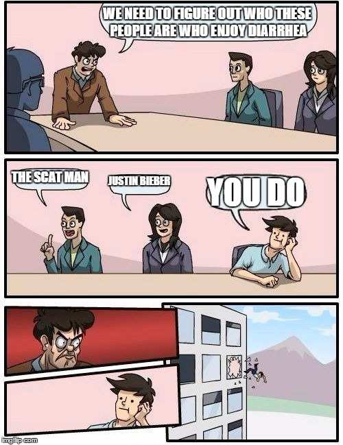 Boardroom Meeting Suggestion Meme | WE NEED TO FIGURE OUT WHO THESE PEOPLE ARE WHO ENJOY DIARRHEA THE SCAT MAN JUSTIN BIEBER YOU DO | image tagged in memes,boardroom meeting suggestion | made w/ Imgflip meme maker