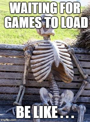 Waiting Skeleton | WAITING FOR GAMES TO LOAD BE LIKE . . . | image tagged in memes,waiting skeleton | made w/ Imgflip meme maker