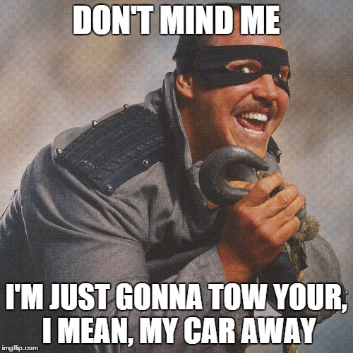 DON'T MIND ME I'M JUST GONNA TOW YOUR, I MEAN, MY CAR AWAY | made w/ Imgflip meme maker