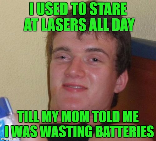10 Guy Meme | I USED TO STARE AT LASERS ALL DAY TILL MY MOM TOLD ME I WAS WASTING BATTERIES | image tagged in memes,10 guy | made w/ Imgflip meme maker