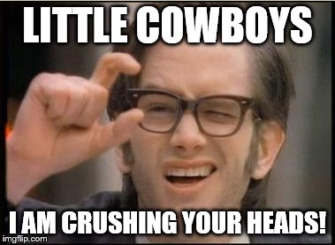 Crushing your head | LITTLE COWBOYS I AM CRUSHING YOUR HEADS! | image tagged in crushing your head | made w/ Imgflip meme maker