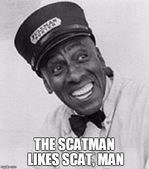 THE SCATMAN LIKES SCAT, MAN | made w/ Imgflip meme maker