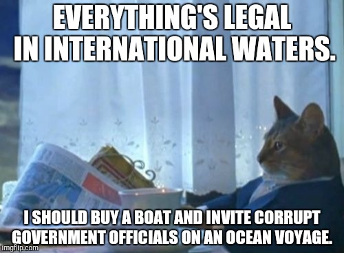 I Should Buy A Boat Cat | EVERYTHING'S LEGAL IN INTERNATIONAL WATERS. I SHOULD BUY A BOAT AND INVITE CORRUPT GOVERNMENT OFFICIALS ON AN OCEAN VOYAGE. | image tagged in memes,i should buy a boat cat | made w/ Imgflip meme maker