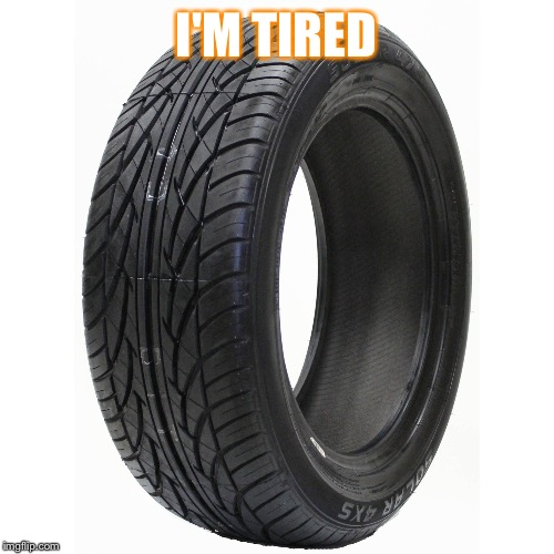 What a long weekend | I'M TIRED | image tagged in tire,tired,simple,long weekend | made w/ Imgflip meme maker