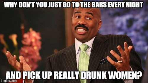 Steve Harvey Meme | WHY DON'T YOU JUST GO TO THE BARS EVERY NIGHT AND PICK UP REALLY DRUNK WOMEN? | image tagged in memes,steve harvey | made w/ Imgflip meme maker