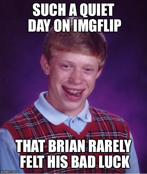 Brian's Monday Luck! | SUCH A QUIET DAY ON IMGFLIP THAT BRIAN RARELY FELT HIS BAD LUCK | image tagged in memes,bad luck brian,funny,quiet,monday | made w/ Imgflip meme maker