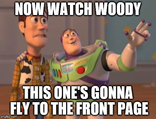 X, X Everywhere Meme | NOW WATCH WOODY THIS ONE'S GONNA FLY TO THE FRONT PAGE | image tagged in memes,x,x everywhere,x x everywhere | made w/ Imgflip meme maker