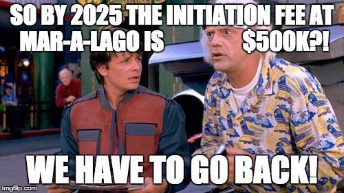 We have to go back | SO BY 2025 THE INITIATION FEE AT MAR-A-LAGO IS                  $500K?! WE HAVE TO GO BACK! | image tagged in we have to go back | made w/ Imgflip meme maker