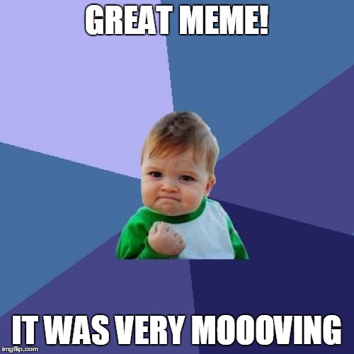 Success Kid Meme | GREAT MEME! IT WAS VERY MOOOVING | image tagged in memes,success kid | made w/ Imgflip meme maker