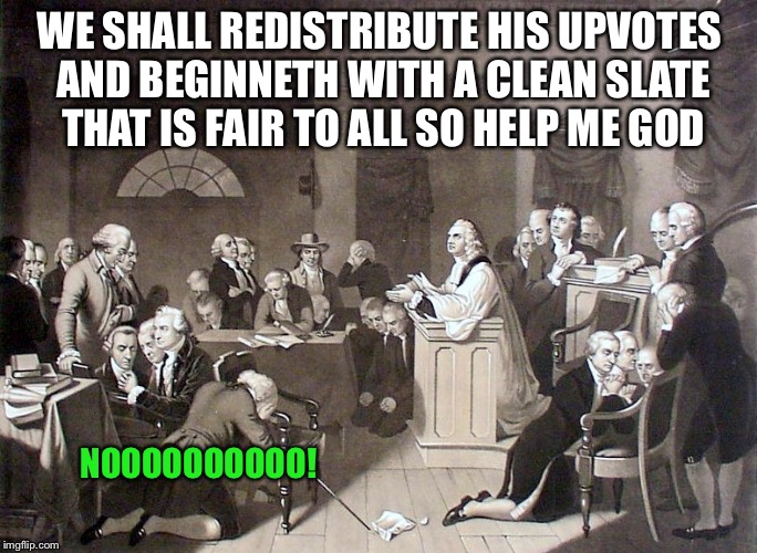 WE SHALL REDISTRIBUTE HIS UPVOTES AND BEGINNETH WITH A CLEAN SLATE THAT IS FAIR TO ALL SO HELP ME GOD NOOOOOOOOOO! | made w/ Imgflip meme maker