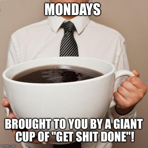 "giant coffee | MONDAYS BROUGHT TO YOU BY A GIANT CUP OF ""GET SHIT DONE""! 