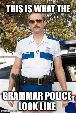Grammar police  |  THIS IS WHAT THE; GRAMMAR POLICE LOOK LIKE | image tagged in grammar nazi | made w/ Imgflip meme maker