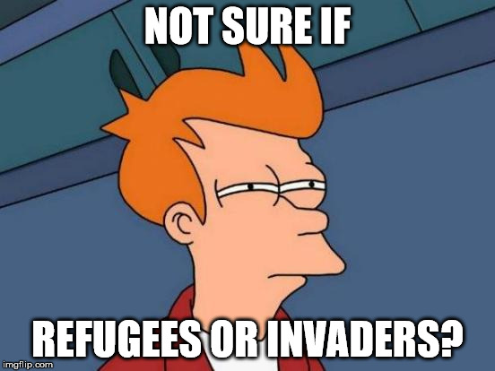 Futurama Fry Meme | NOT SURE IF REFUGEES OR INVADERS? | image tagged in memes,futurama fry | made w/ Imgflip meme maker