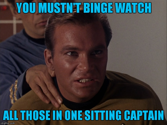 YOU MUSTN'T BINGE WATCH ALL THOSE IN ONE SITTING CAPTAIN | made w/ Imgflip meme maker