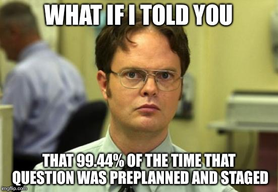 WHAT IF I TOLD YOU THAT 99.44% OF THE TIME THAT QUESTION WAS PREPLANNED AND STAGED | made w/ Imgflip meme maker