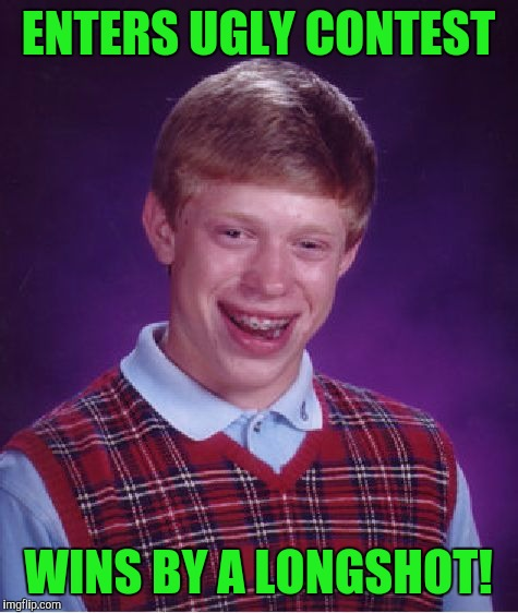 Bad Luck Brian Meme | ENTERS UGLY CONTEST WINS BY A LONGSHOT! | image tagged in memes,bad luck brian | made w/ Imgflip meme maker