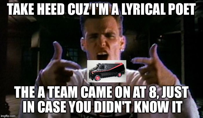 TAKE HEED CUZ I'M A LYRICAL POET THE A TEAM CAME ON AT 8, JUST IN CASE YOU DIDN'T KNOW IT | image tagged in vanilla problem | made w/ Imgflip meme maker