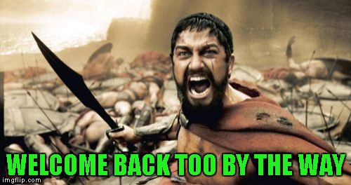 Sparta Leonidas Meme | WELCOME BACK TOO BY THE WAY | image tagged in memes,sparta leonidas | made w/ Imgflip meme maker