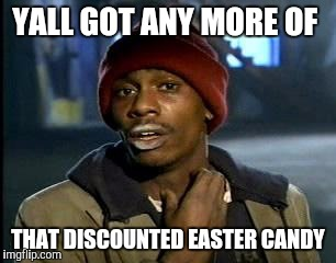 Y'all Got Any More Of That Meme | YALL GOT ANY MORE OF THAT DISCOUNTED EASTER CANDY | image tagged in memes,yall got any more of | made w/ Imgflip meme maker