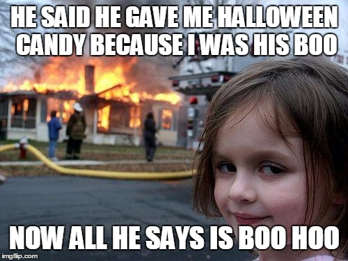 Disaster Girl Meme | HE SAID HE GAVE ME HALLOWEEN CANDY BECAUSE I WAS HIS BOO NOW ALL HE SAYS IS BOO HOO | image tagged in memes,disaster girl | made w/ Imgflip meme maker