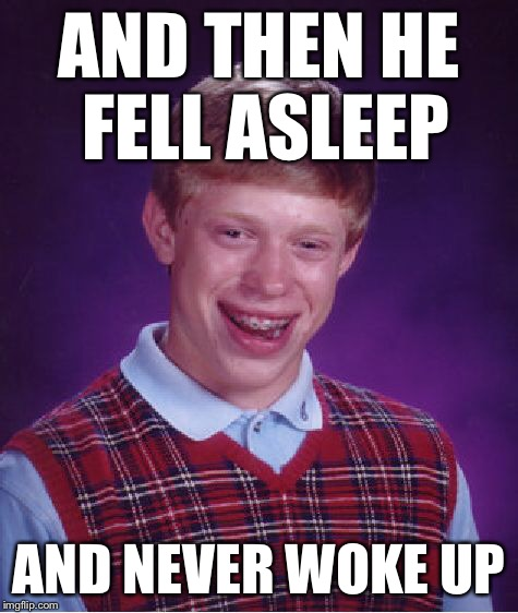 Bad Luck Brian Meme | AND THEN HE FELL ASLEEP AND NEVER WOKE UP | image tagged in memes,bad luck brian | made w/ Imgflip meme maker