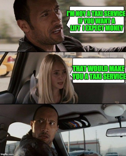 The Rock Driving | I'M NOY A TAXI SERVICE IF YOU WANT A LIFT  I EXPECT MONEY THAT WOULD MAKE YOU A TAXI SERVICE | image tagged in memes,the rock driving | made w/ Imgflip meme maker