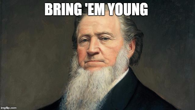BRING 'EM YOUNG | image tagged in brigham young,mormon | made w/ Imgflip meme maker