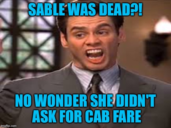 SABLE WAS DEAD?! NO WONDER SHE DIDN'T ASK FOR CAB FARE | made w/ Imgflip meme maker