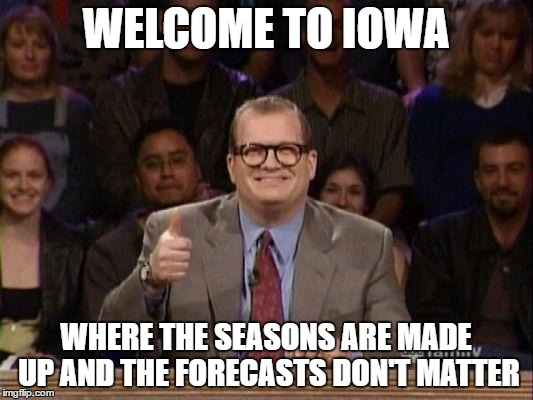 Drew Carey  | WELCOME TO IOWA WHERE THE SEASONS ARE MADE UP AND THE FORECASTS DON'T MATTER | image tagged in drew carey | made w/ Imgflip meme maker