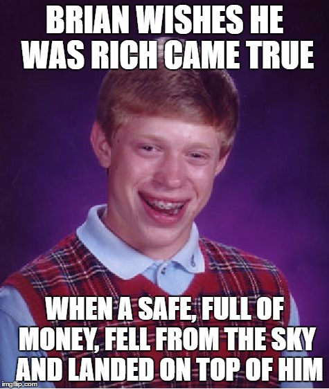 Bad Luck Brian Meme | BRIAN WISHES HE WAS RICH CAME TRUE WHEN A SAFE, FULL OF MONEY, FELL FROM THE SKY  AND LANDED ON TOP OF HIM | image tagged in memes,bad luck brian | made w/ Imgflip meme maker