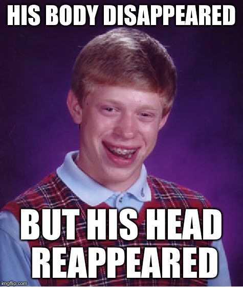 Bad Luck Brian Meme | HIS BODY DISAPPEARED BUT HIS HEAD REAPPEARED | image tagged in memes,bad luck brian | made w/ Imgflip meme maker