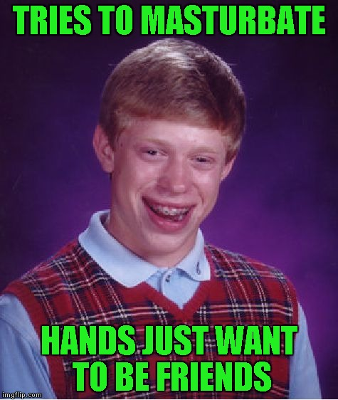 Bad Luck Brian Meme | TRIES TO MASTURBATE HANDS JUST WANT TO BE FRIENDS | image tagged in memes,bad luck brian | made w/ Imgflip meme maker