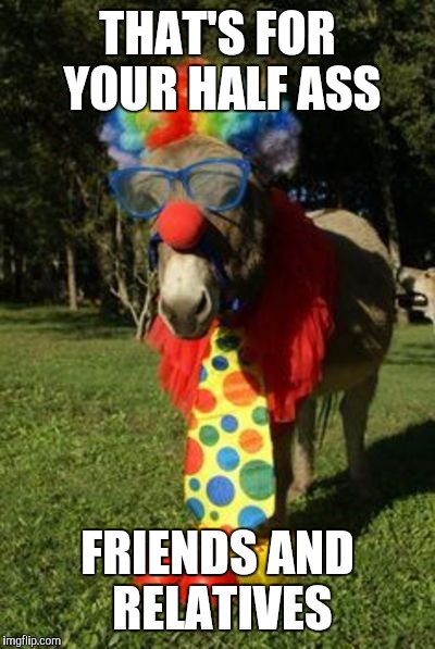 Ass clown | THAT'S FOR YOUR HALF ASS FRIENDS AND RELATIVES | image tagged in ass clown | made w/ Imgflip meme maker